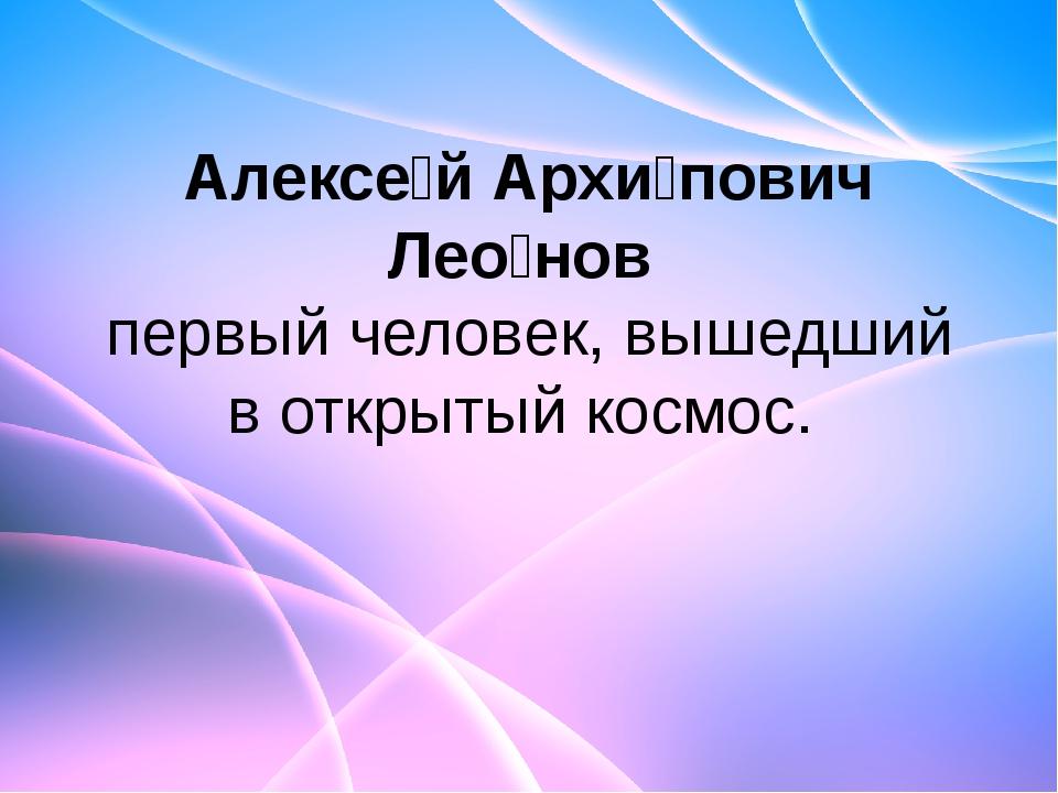 Алексе́й Архи́пович Лео́нов первый человек,вышедший в открытый космос.