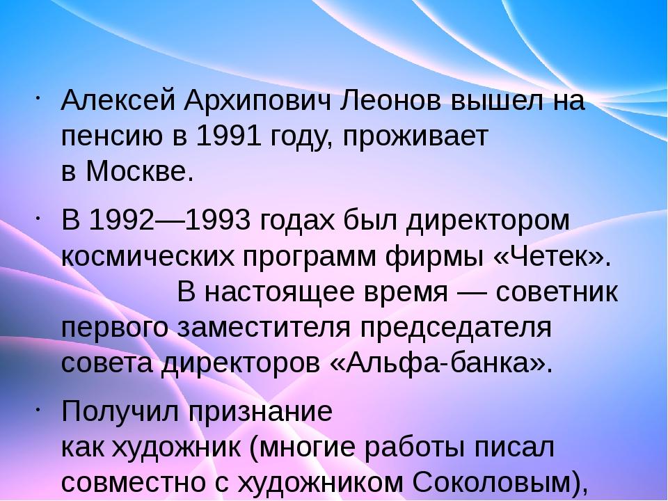 Алексей Архипович Леонов вышел на пенсию в1991 году, проживает вМоскве. В 1...