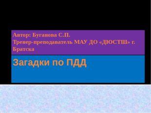 Загадки по ПДД Автор: Буганова С.П. Тренер-преподаватель МАУ ДО «ДЮСТШ» г. Бр
