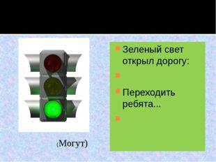 Зеленый свет открыл дорогу:  Переходить ребята...  (Могут)