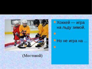 Хоккей — игра на льду зимой,  Но не игра на ...  (Мостовой)