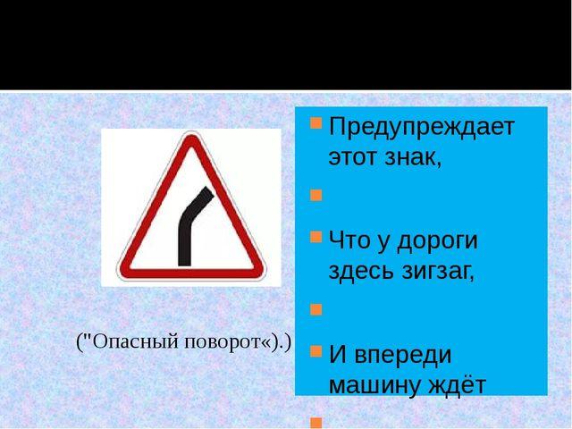 Предупреждает этот знак,  Что у дороги здесь зигзаг,  И впереди машину ждё...