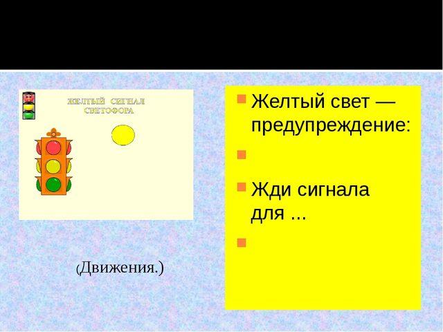 Желтый свет — предупреждение:  Жди сигнала для ...  (Движения.)
