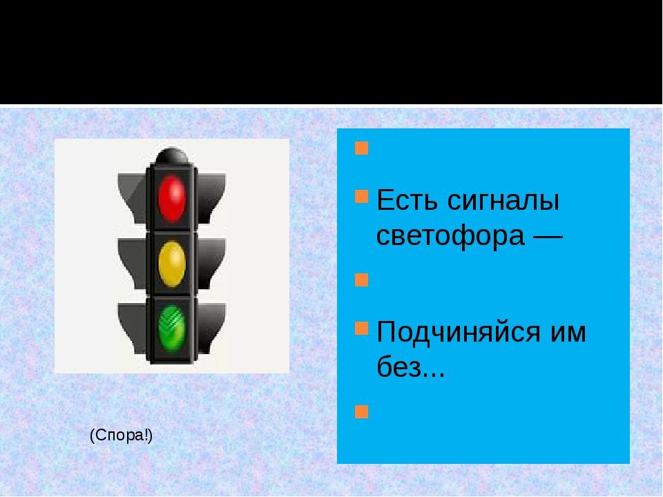 Есть сигналы светофора —  Подчиняйся им без...  (Спора!)