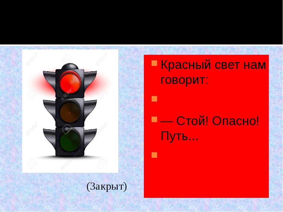 Красный свет нам говорит:  — Стой! Опасно! Путь...  (Закрыт)