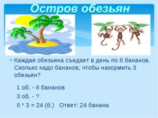 1 об. - 8 бананов 3 об. - ? 8 * 3 = 24 (б.) Ответ: 24 банана Каждая обезьяна