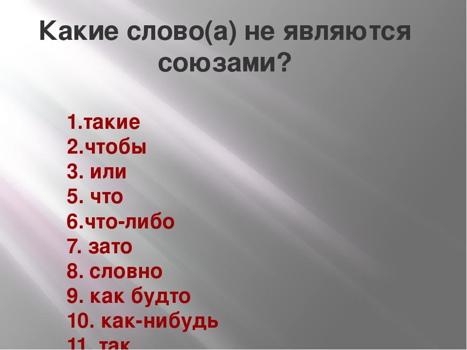 Какие слово(а) не являются союзами? 1.такие 2.чтобы 3. или 5. что 6.что-либо...