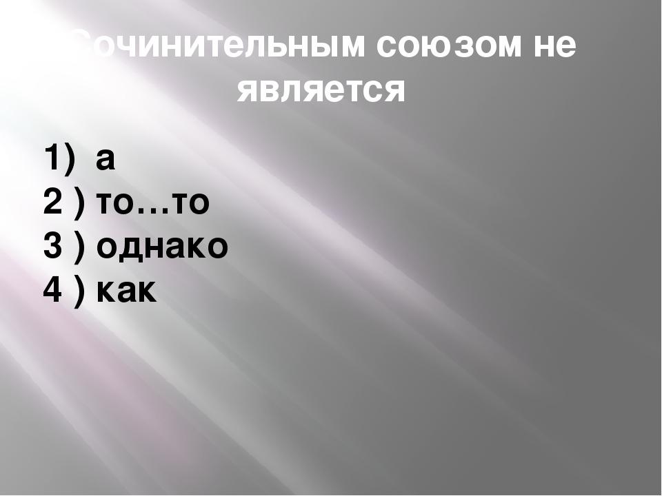 Сочинительным союзом не является 1) а 2 ) то…то 3 ) однако 4 ) как