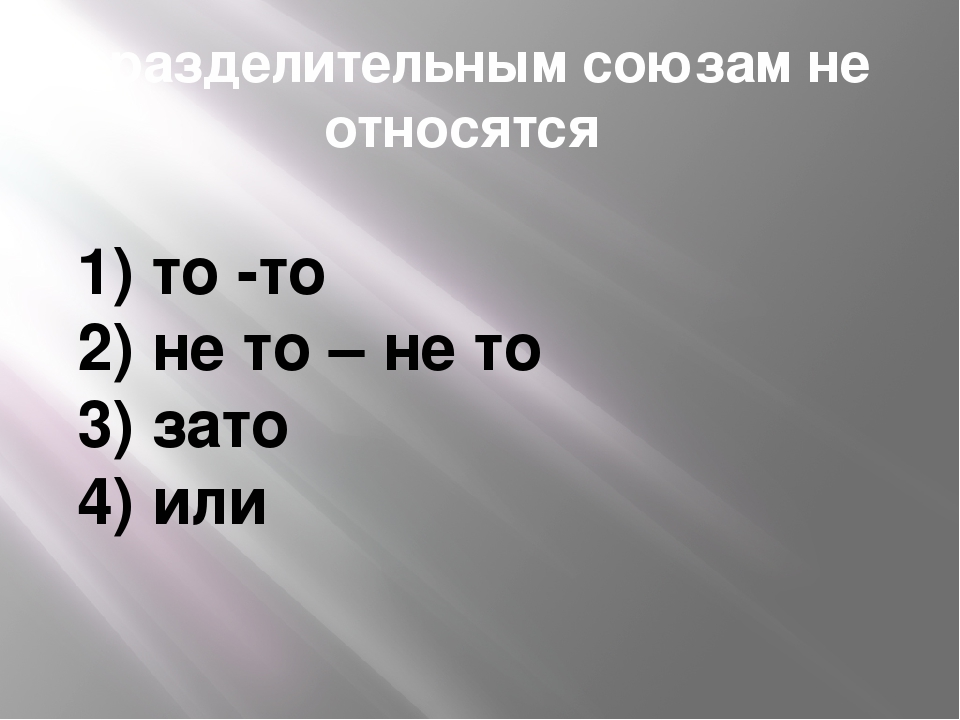 К разделительным союзам не относятся 1) то -то 2) не то – не то 3) зато 4) или