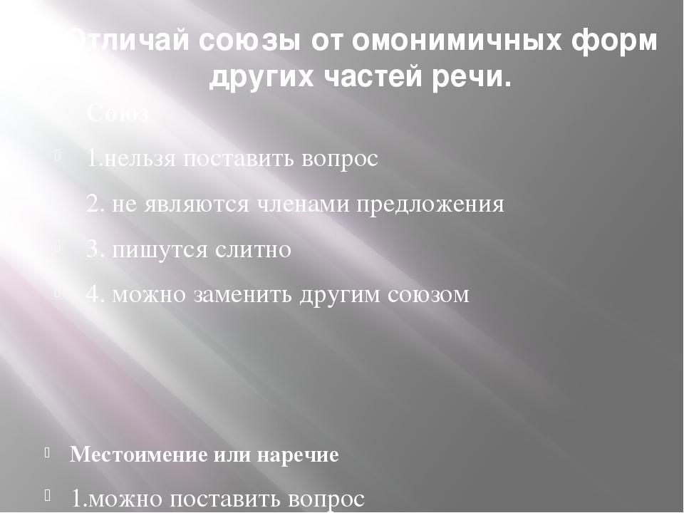 Отличай союзы от омонимичных форм других частей речи. Союз 1.нельзя поставить...