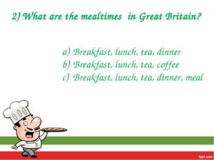 2) What are the mealtimes in Great Britain? Breakfast, lunch, tea, dinner Bre
