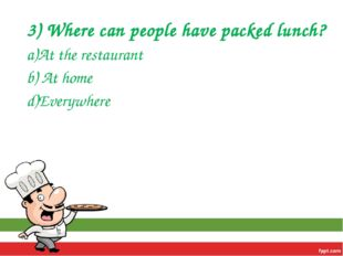 3) Where can people have packed lunch? a)At the restaurant b) At home d)Every
