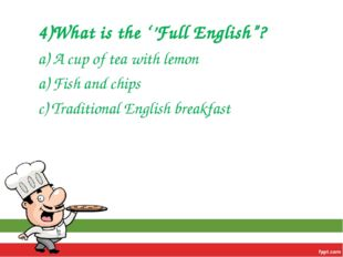 "4)What is the ''Full English""? a) A cup of tea with lemon a) Fish and chips c"