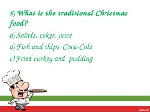 5) What is the traditional Christmas food? a) Salads, cakes, juice a) Fish an