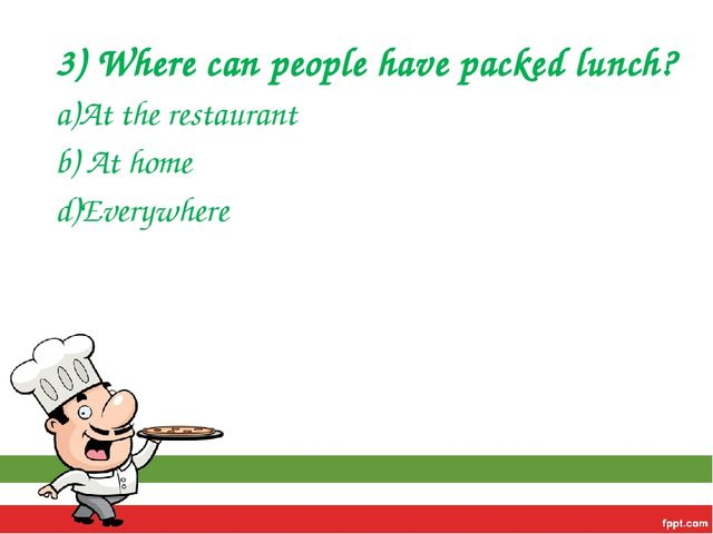 3) Where can people have packed lunch? a)At the restaurant b) At home d)Every...