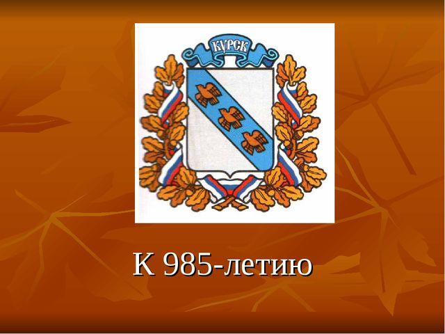 К 985-летию