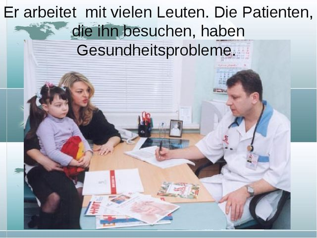 Er arbeitet mit vielen Leuten. Die Patienten, die ihn besuchen, haben Gesundh...