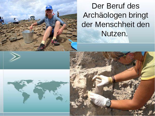 Der Beruf des Archäologen bringt der Menschheit den Nutzen.