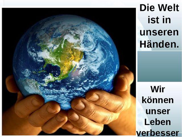 Die Welt ist in unseren Händen. Wir können unser Leben verbessern.