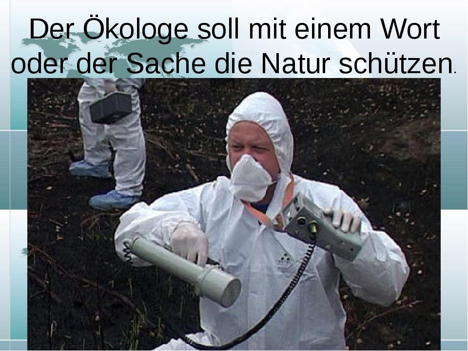 Der Ökologe soll mit einem Wort oder der Sache die Natur schützen.