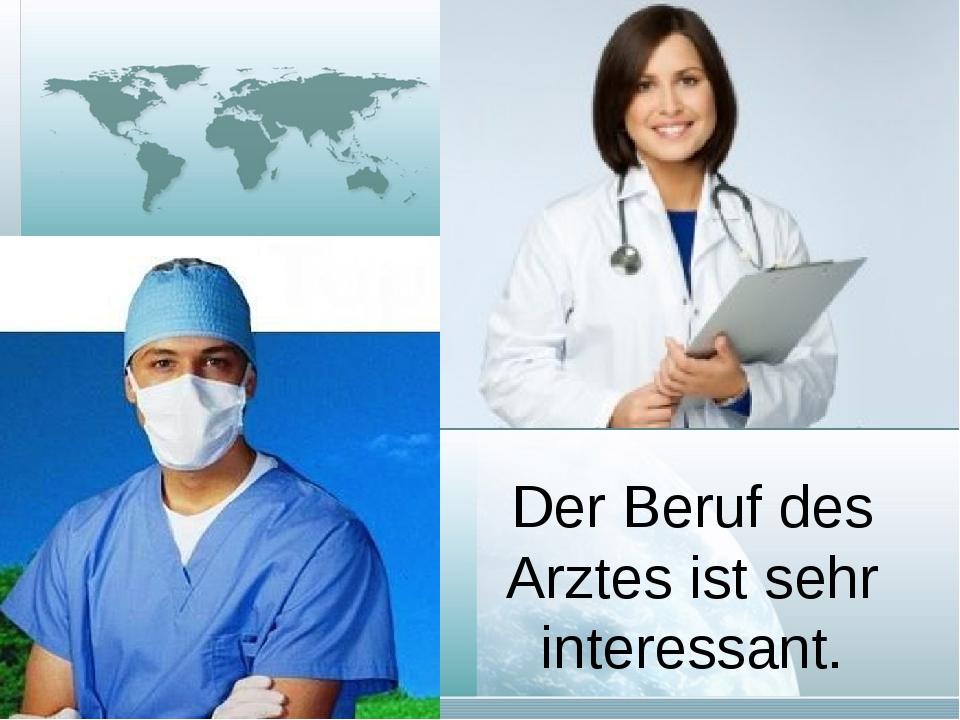 Der Beruf des Arztes ist sehr interessant.