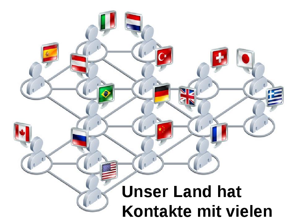 Unser Land hat Kontakte mit vielen Ländern.