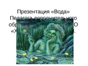 Презентация «Вода» Педагога дополнительного образования МБУ ДО ЦДО «Хоста» К