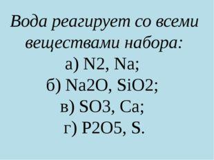 Вода реагирует со всеми веществами набора: а) N2, Na; б) Na2О, SiO2; в) SO3,