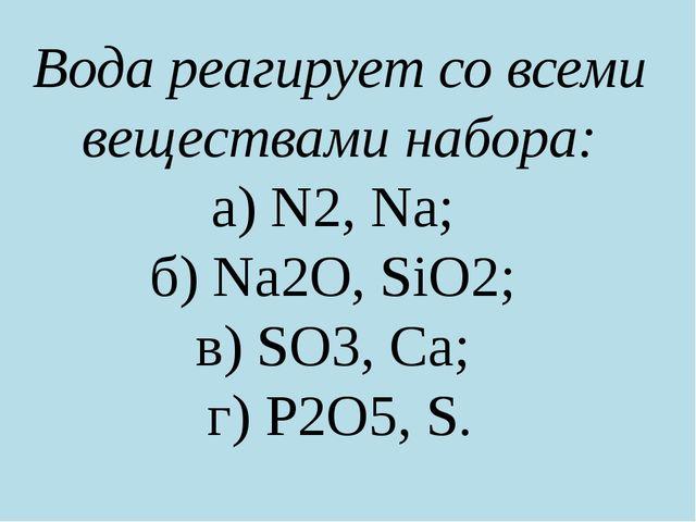 Вода реагирует со всеми веществами набора: а) N2, Na; б) Na2О, SiO2; в) SO3,...