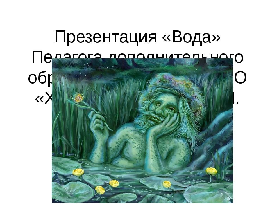 Презентация «Вода» Педагога дополнительного образования МБУ ДО ЦДО «Хоста» К...