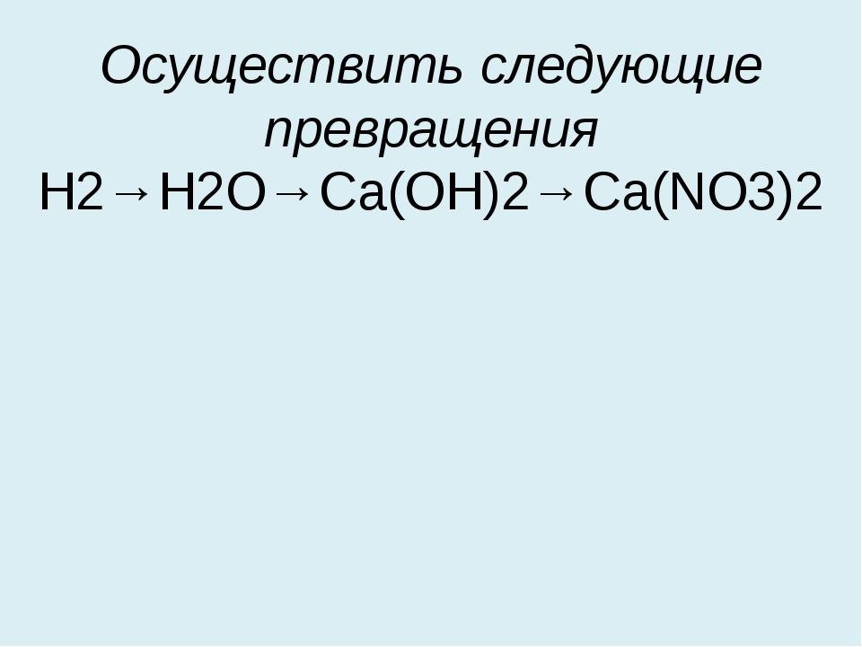 Осуществить следующие превращения Н2→Н2О→Са(ОН)2→Са(NO3)2