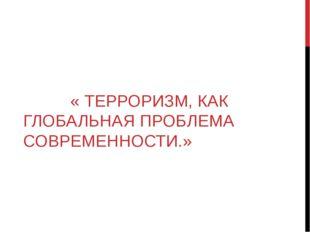 « ТЕРРОРИЗМ, КАК ГЛОБАЛЬНАЯ ПРОБЛЕМА СОВРЕМЕННОСТИ.»