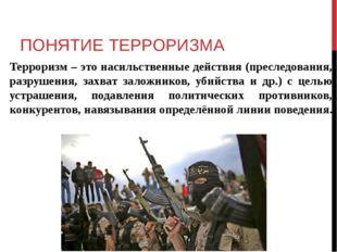 ПОНЯТИЕ ТЕРРОРИЗМА Терроризм – это насильственные действия (преследования, ра