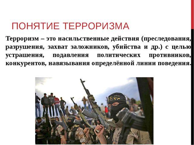 ПОНЯТИЕ ТЕРРОРИЗМА Терроризм – это насильственные действия (преследования, ра...