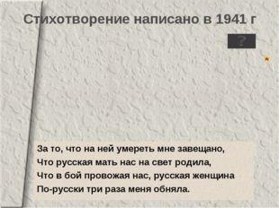 За то, что на ней умереть мне завещано, Что русская мать нас на свет родила,