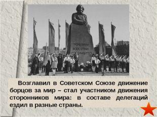 Возглавил в Советском Союзе движение борцов за мир – стал участником движени