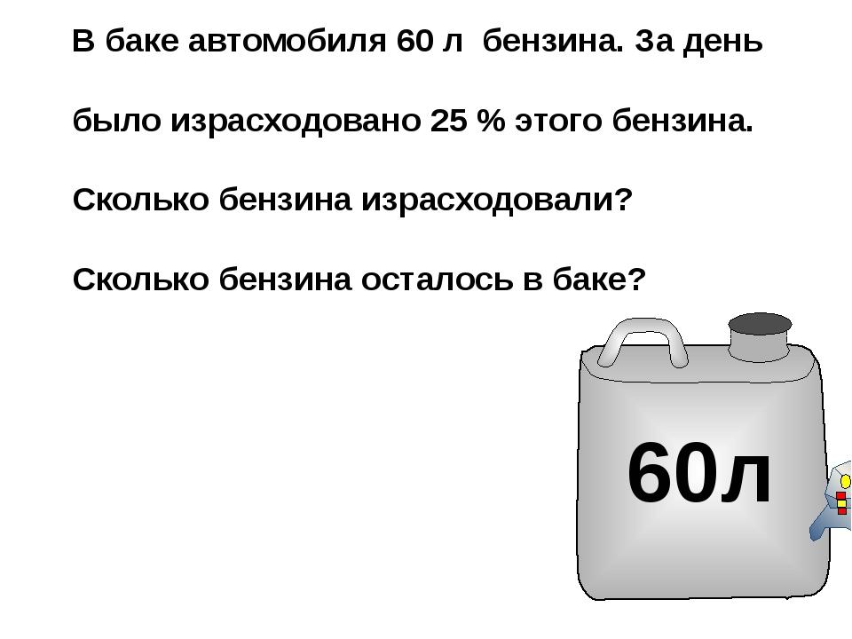 В баке автомобиля 60 л бензина. За день было израсходовано 25 % этого бензина...
