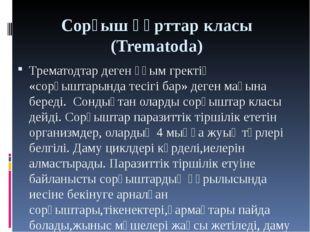 Сорғыш құрттар класы (Trematoda) Трематодтар деген ұғым гректің «сорғыштарынд