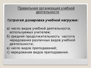 Правильная организация учебной деятельности 1)строгая дозировка учебной нагру