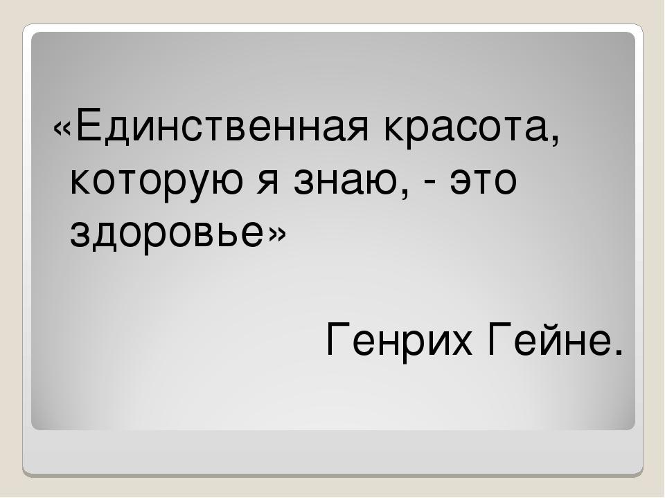 «Единственная красота, которую я знаю, - это здоровье» Генрих Гейне.