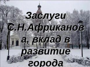 Заслуги С.Н.Африканова, вклад в развитие города Бронницы