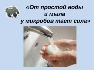 «От простой воды и мыла у микробов тает сила»