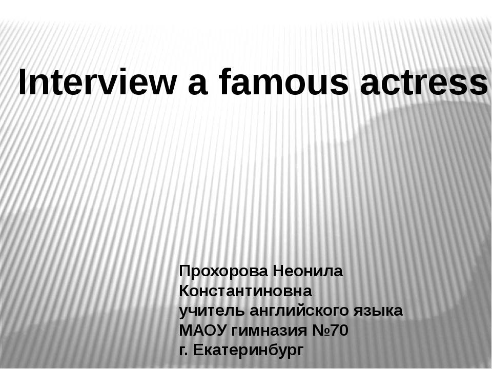 Interview a famous actress Прохорова Неонила Константиновна учитель английско...