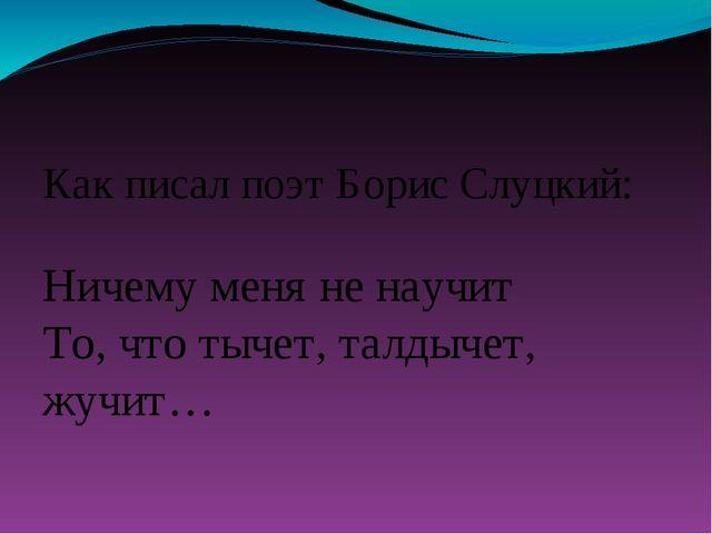 Как писал поэт Борис Слуцкий: Ничему меня не научит То, что тычет, талдыче...