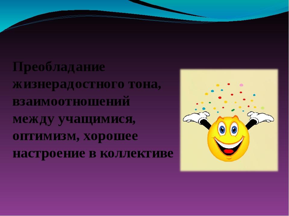 Преобладание жизнерадостного тона, взаимоотношений между учащимися, оптимизм...