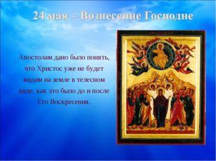 Апостолам дано было понять, что Христос уже не будет видим на земле в телесно