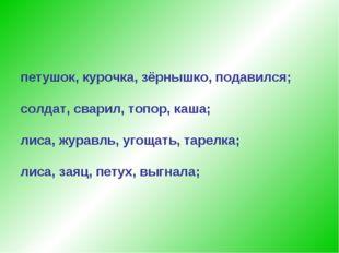 петушок, курочка, зёрнышко, подавился; солдат, сварил, топор, каша; лиса, жур