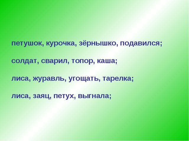 петушок, курочка, зёрнышко, подавился; солдат, сварил, топор, каша; лиса, жур...