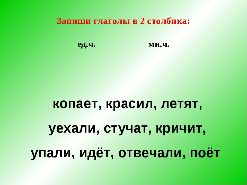 Запиши глаголы в 2 столбика: ед.ч. мн.ч. копает, красил, летят, уехали, стуча...
