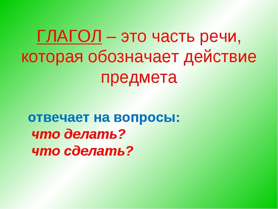 ГЛАГОЛ – это часть речи, которая обозначает действие предмета отвечает на воп...